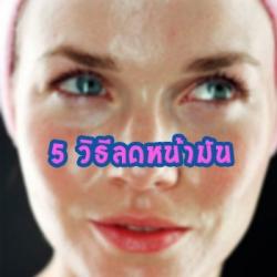 5 วิธีลดผิวหน้ามันอย่างง่าย ๆ